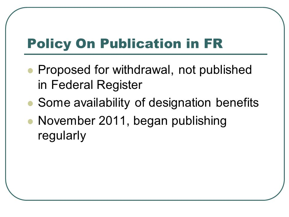 Policy On Publication in FR Proposed for withdrawal, not published in Federal Register Some availability of designation benefits November 2011, began