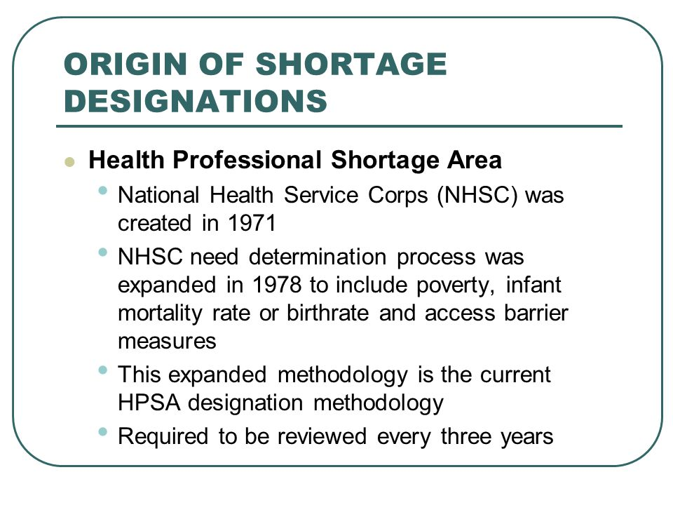 ORIGIN OF SHORTAGE DESIGNATIONS Health Professional Shortage Area National Health Service Corps (NHSC) was created in 1971 NHSC need determination pro