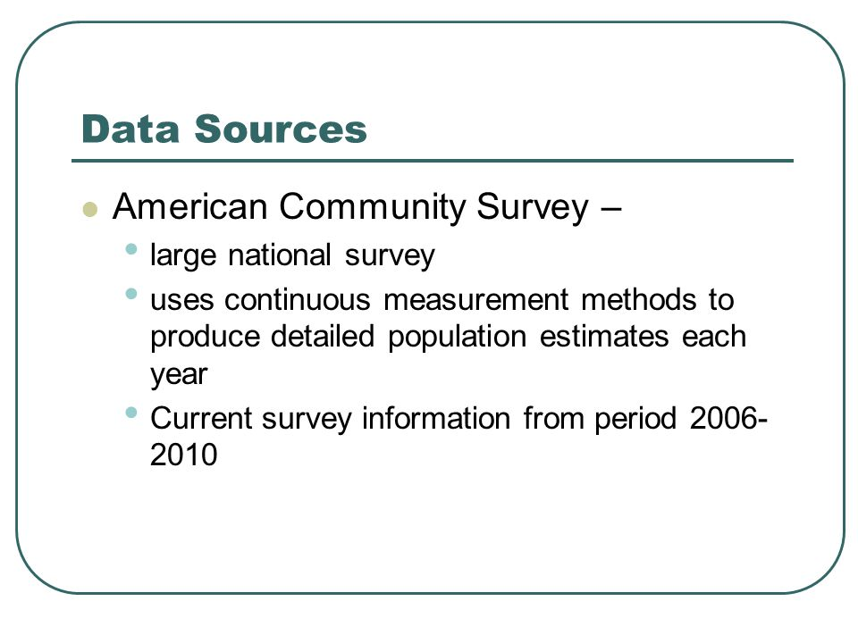 Data Sources American Community Survey – large national survey uses continuous measurement methods to produce detailed population estimates each year