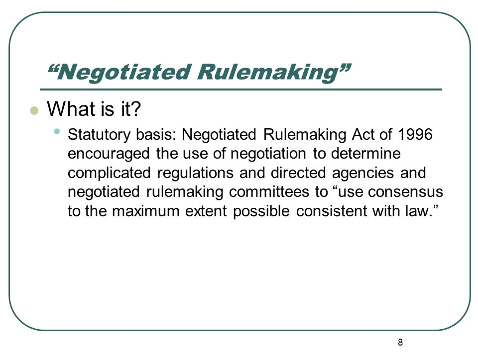 """Negotiated Rulemaking"" What is it? Statutory basis: Negotiated Rulemaking Act of 1996 encouraged the use of negotiation to determine complicated regu"