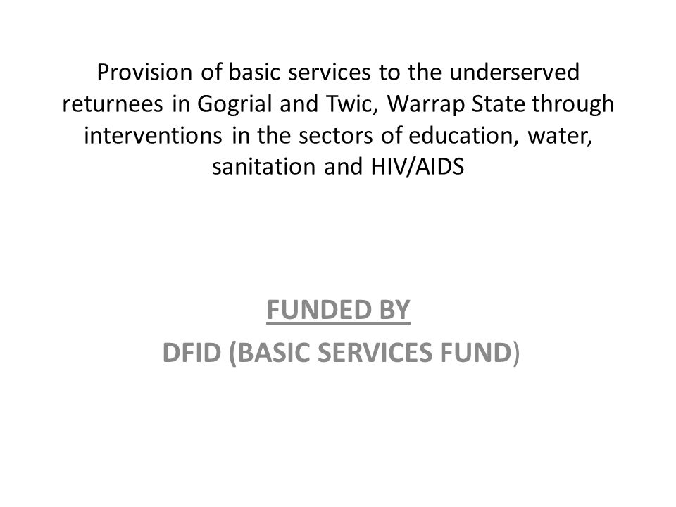 Provision of basic services to the underserved returnees in Gogrial and Twic, Warrap State through interventions in the sectors of education, water, sanitation and HIV/AIDS FUNDED BY DFID (BASIC SERVICES FUND)