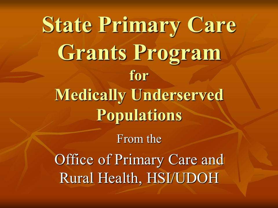 State Primary Care Grants Program for Medically Underserved Populations From the Office of Primary Care and Rural Health, HSI/UDOH