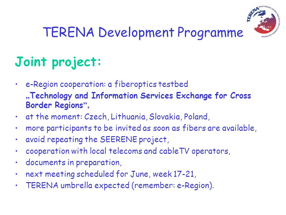 """TERENA Development Programme Joint project: e-Region cooperation: a fiberoptics testbed """" Technology and Information Services Exchange for Cross Border Regions , at the moment: Czech, Lithuania, Slovakia, Poland, more participants to be invited as soon as fibers are available, avoid repeating the SEERENE project, cooperation with local telecoms and cableTV operators, documents in preparation, next meeting scheduled for June, week 17-21, TERENA umbrella expected (remember: e-Region)."""