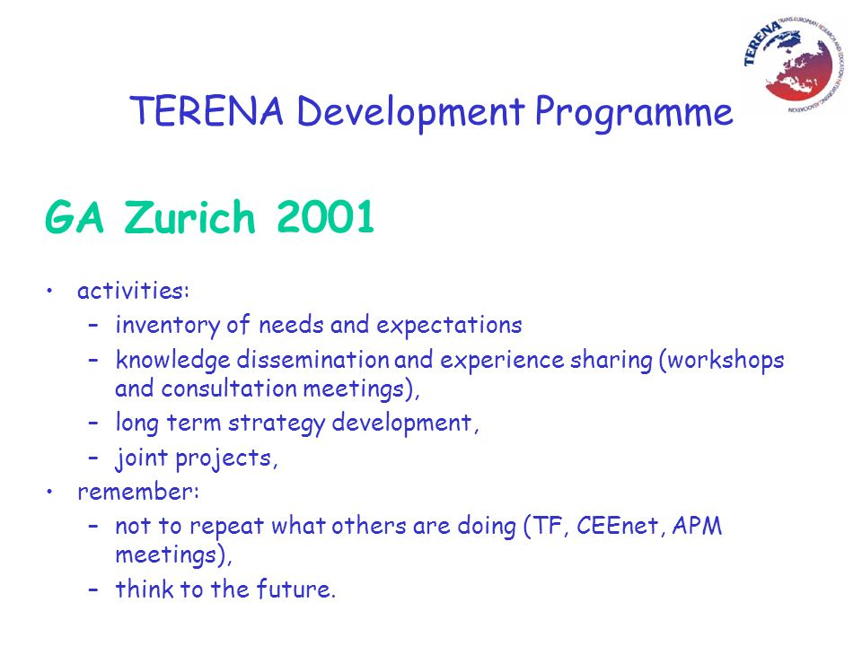 TERENA Development Programme GA Zurich 2001 activities: –inventory of needs and expectations –knowledge dissemination and experience sharing (workshops and consultation meetings), –long term strategy development, –joint projects, remember: –not to repeat what others are doing (TF, CEEnet, APM meetings), –think to the future.