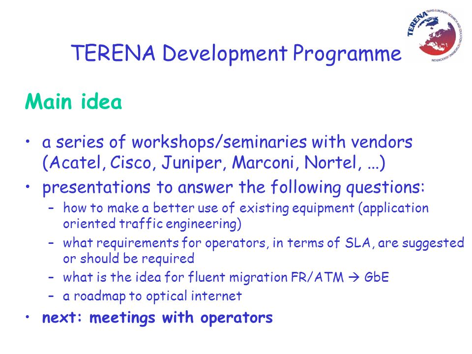 TERENA Development Programme How to setup meetings for some NRENs a cost of a participation in a meeting is the fundamental issue my approach: –take advantage of other meetings to minimize costs, –extend the meeting till the end of the day or stay one night more, –ask organizers to cover the cost of a meeting place –try to find sponsors for more planning: –Cisco: January/February (Cisco NGI meeting), –Juniper: April (PIONIER conference meeting), –Alcatel: May/June,