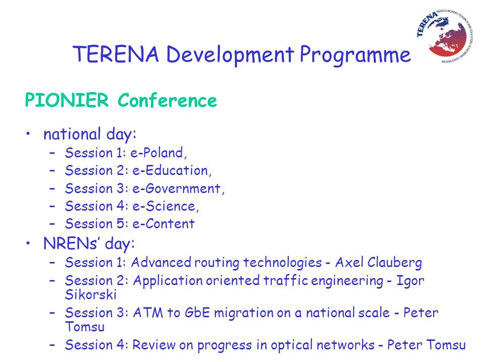 TERENA Development Programme PIONIER Conference national day: –Session 1: e-Poland, –Session 2: e-Education, –Session 3: e-Government, –Session 4: e-Science, –Session 5: e-Content NRENs' day: –Session 1: Advanced routing technologies - Axel Clauberg –Session 2: Application oriented traffic engineering - Igor Sikorski –Session 3: ATM to GbE migration on a national scale - Peter Tomsu –Session 4: Review on progress in optical networks - Peter Tomsu