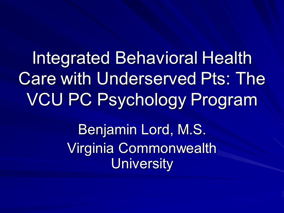 Integrated Behavioral Health Care with Underserved Pts: The VCU PC Psychology Program Benjamin Lord, M.S.