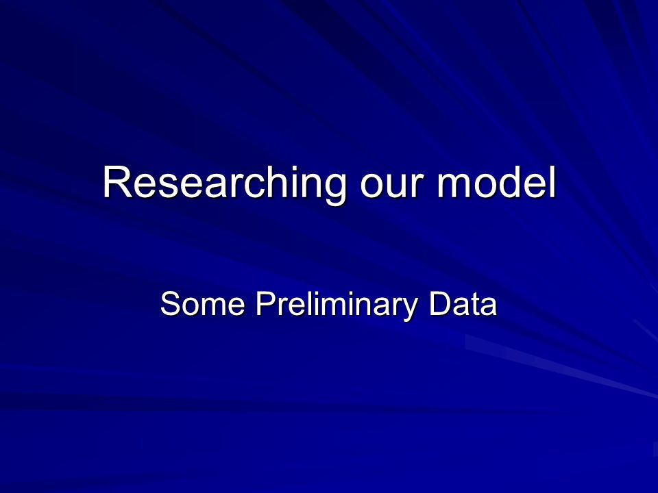 Researching our model Some Preliminary Data