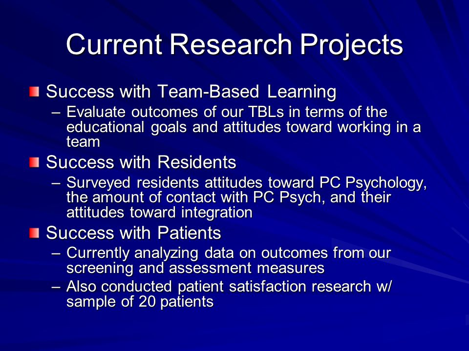 Current Research Projects Success with Team-Based Learning –Evaluate outcomes of our TBLs in terms of the educational goals and attitudes toward working in a team Success with Residents –Surveyed residents attitudes toward PC Psychology, the amount of contact with PC Psych, and their attitudes toward integration Success with Patients –Currently analyzing data on outcomes from our screening and assessment measures –Also conducted patient satisfaction research w/ sample of 20 patients