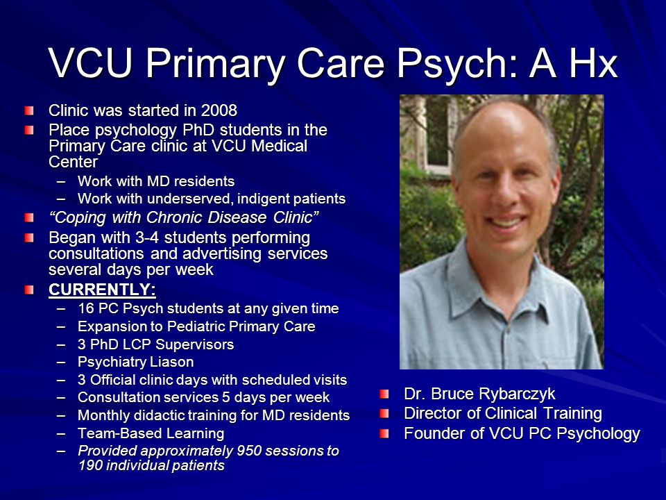 VCU Primary Care Psych: A Hx Clinic was started in 2008 Place psychology PhD students in the Primary Care clinic at VCU Medical Center –Work with MD residents –Work with underserved, indigent patients Coping with Chronic Disease Clinic Began with 3-4 students performing consultations and advertising services several days per week CURRENTLY: –16 PC Psych students at any given time –Expansion to Pediatric Primary Care –3 PhD LCP Supervisors –Psychiatry Liason –3 Official clinic days with scheduled visits –Consultation services 5 days per week –Monthly didactic training for MD residents –Team-Based Learning –Provided approximately 950 sessions to 190 individual patients Dr.