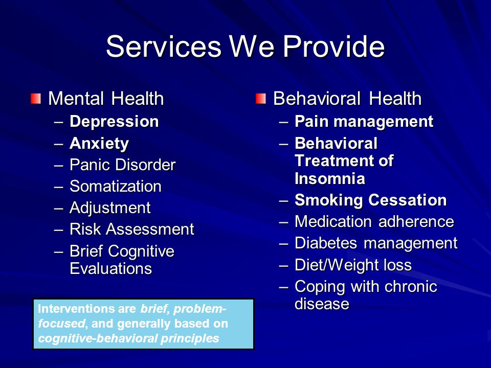 Services We Provide Mental Health –Depression –Anxiety –Panic Disorder –Somatization –Adjustment –Risk Assessment –Brief Cognitive Evaluations Behavioral Health –Pain management –Behavioral Treatment of Insomnia –Smoking Cessation –Medication adherence –Diabetes management –Diet/Weight loss –Coping with chronic disease Interventions are brief, problem- focused, and generally based on cognitive-behavioral principles