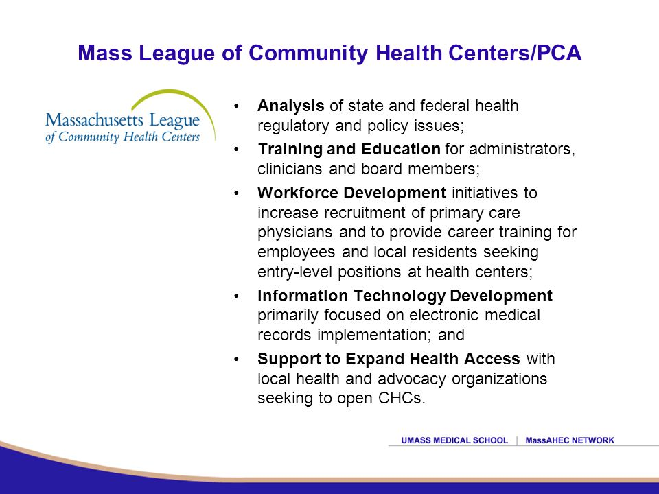 Mass League of Community Health Centers/PCA Analysis of state and federal health regulatory and policy issues; Training and Education for administrators, clinicians and board members; Workforce Development initiatives to increase recruitment of primary care physicians and to provide career training for employees and local residents seeking entry-level positions at health centers; Information Technology Development primarily focused on electronic medical records implementation; and Support to Expand Health Access with local health and advocacy organizations seeking to open CHCs.