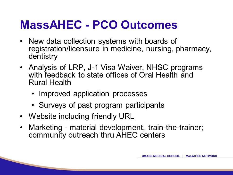 MassAHEC - PCO Outcomes New data collection systems with boards of registration/licensure in medicine, nursing, pharmacy, dentistry Analysis of LRP, J-1 Visa Waiver, NHSC programs with feedback to state offices of Oral Health and Rural Health Improved application processes Surveys of past program participants Website including friendly URL Marketing - material development, train-the-trainer; community outreach thru AHEC centers