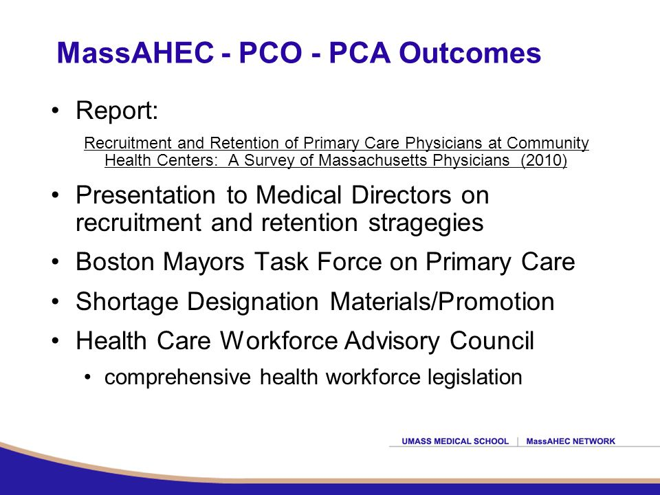 MassAHEC - PCO - PCA Outcomes Report: Recruitment and Retention of Primary Care Physicians at Community Health Centers: A Survey of Massachusetts Physicians (2010) Presentation to Medical Directors on recruitment and retention stragegies Boston Mayors Task Force on Primary Care Shortage Designation Materials/Promotion Health Care Workforce Advisory Council comprehensive health workforce legislation