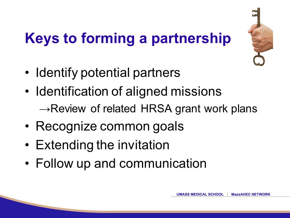 Keys to forming a partnership Identify potential partners Identification of aligned missions →Review of related HRSA grant work plans Recognize common goals Extending the invitation Follow up and communication