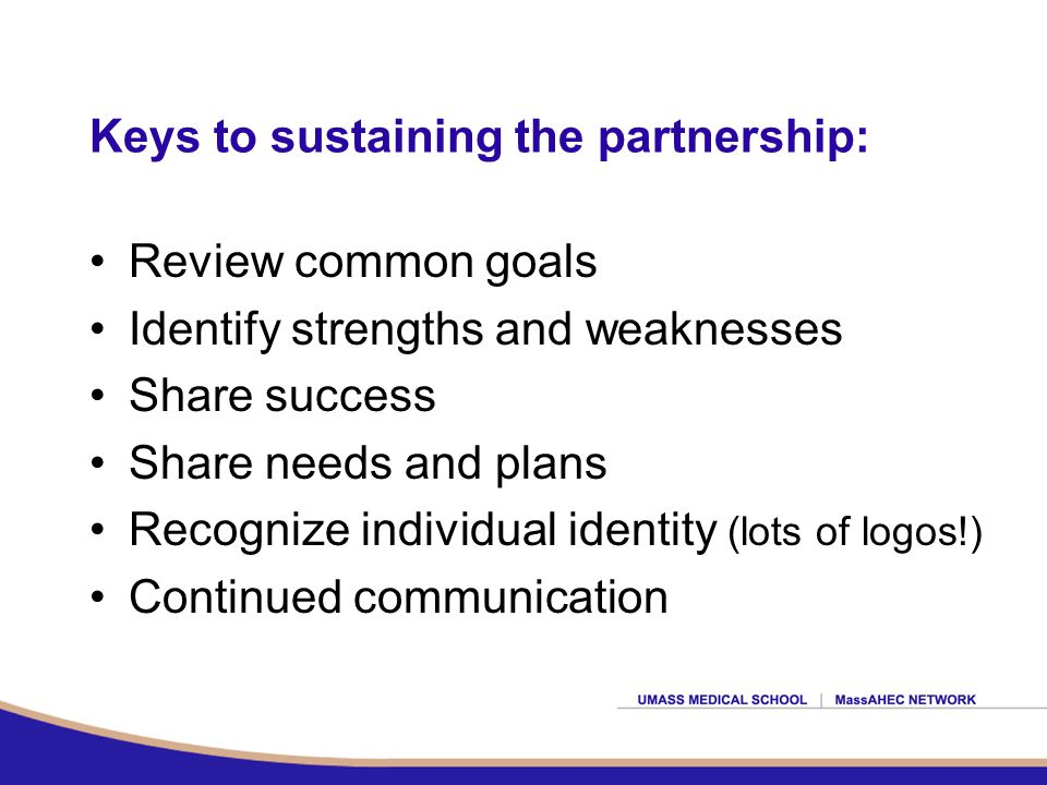 Keys to sustaining the partnership: Review common goals Identify strengths and weaknesses Share success Share needs and plans Recognize individual identity (lots of logos!) Continued communication