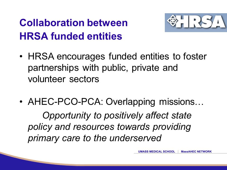 Collaboration between HRSA funded entities HRSA encourages funded entities to foster partnerships with public, private and volunteer sectors AHEC-PCO-PCA: Overlapping missions… Opportunity to positively affect state policy and resources towards providing primary care to the underserved