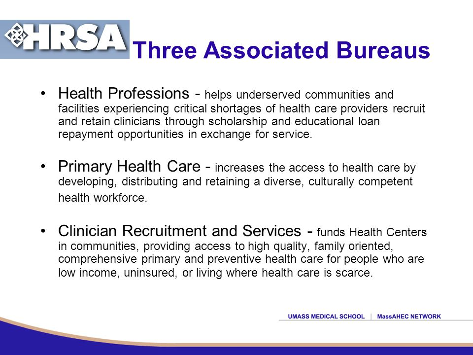 Three Associated Bureaus Health Professions - helps underserved communities and facilities experiencing critical shortages of health care providers recruit and retain clinicians through scholarship and educational loan repayment opportunities in exchange for service.