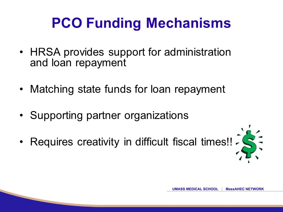 PCO Funding Mechanisms HRSA provides support for administration and loan repayment Matching state funds for loan repayment Supporting partner organizations Requires creativity in difficult fiscal times!!