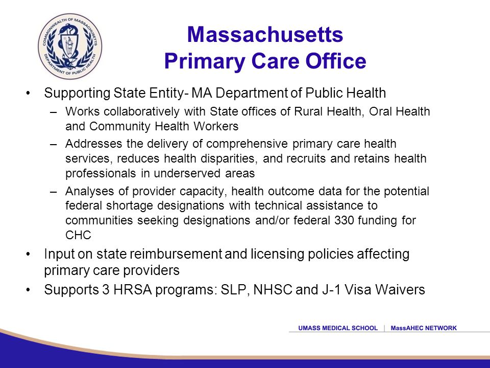 Massachusetts Primary Care Office Supporting State Entity- MA Department of Public Health –Works collaboratively with State offices of Rural Health, Oral Health and Community Health Workers –Addresses the delivery of comprehensive primary care health services, reduces health disparities, and recruits and retains health professionals in underserved areas –Analyses of provider capacity, health outcome data for the potential federal shortage designations with technical assistance to communities seeking designations and/or federal 330 funding for CHC Input on state reimbursement and licensing policies affecting primary care providers Supports 3 HRSA programs: SLP, NHSC and J-1 Visa Waivers