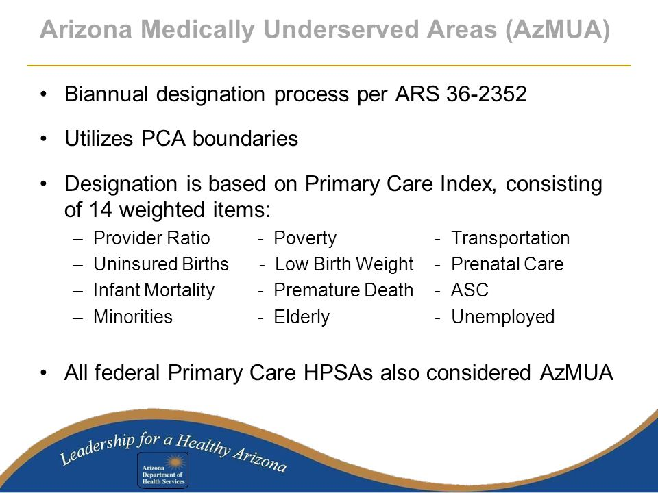 Arizona Medically Underserved Areas (AzMUA) Biannual designation process per ARS 36-2352 Utilizes PCA boundaries Designation is based on Primary Care Index, consisting of 14 weighted items: –Provider Ratio - Poverty- Transportation –Uninsured Births - Low Birth Weight- Prenatal Care –Infant Mortality - Premature Death- ASC –Minorities - Elderly- Unemployed All federal Primary Care HPSAs also considered AzMUA