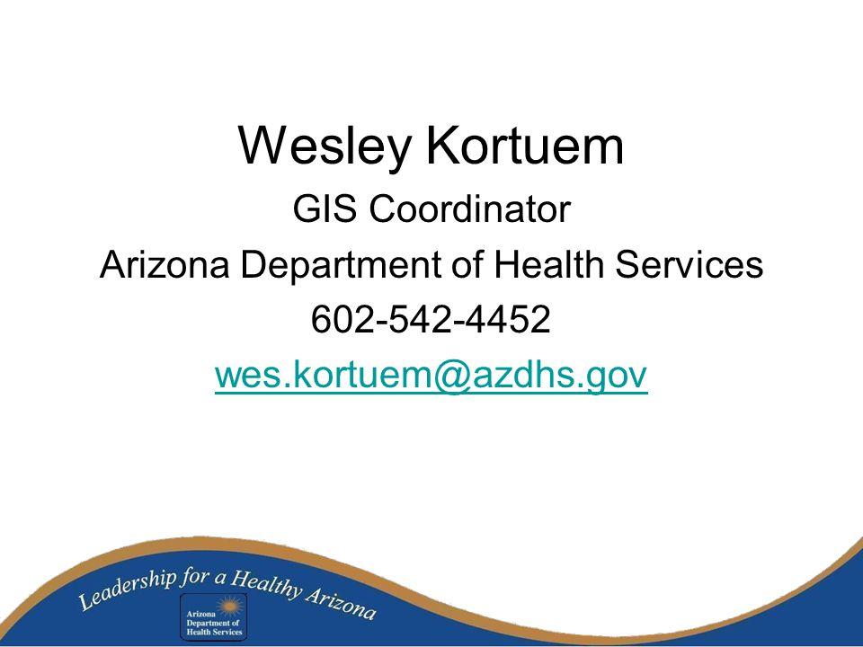 Wesley Kortuem GIS Coordinator Arizona Department of Health Services 602-542-4452 wes.kortuem@azdhs.gov