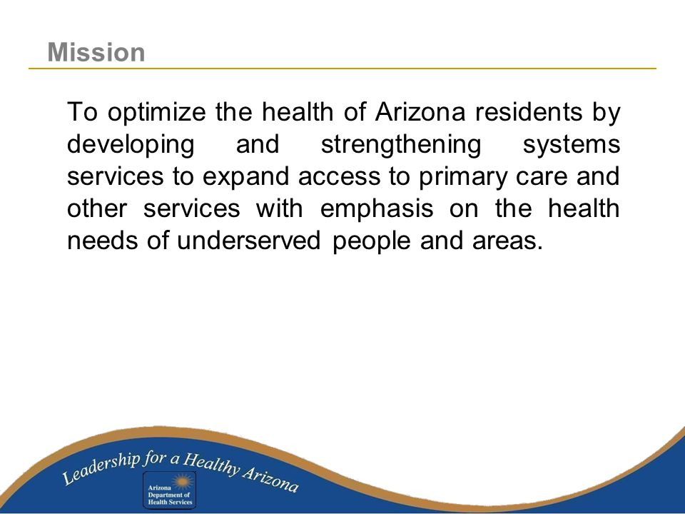 To optimize the health of Arizona residents by developing and strengthening systems services to expand access to primary care and other services with emphasis on the health needs of underserved people and areas.