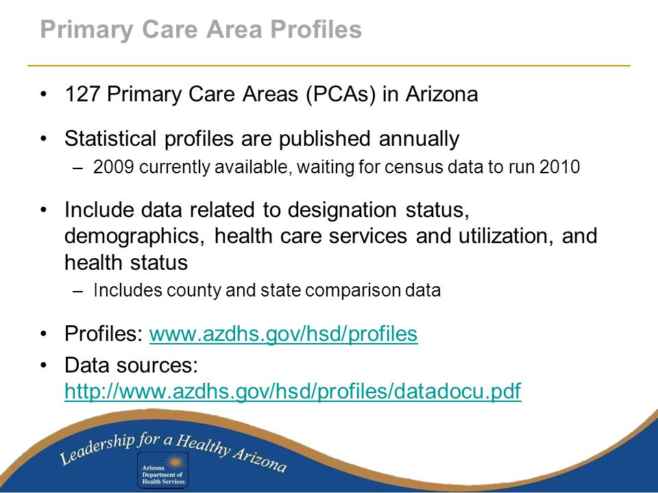 Primary Care Area Profiles 127 Primary Care Areas (PCAs) in Arizona Statistical profiles are published annually –2009 currently available, waiting for census data to run 2010 Include data related to designation status, demographics, health care services and utilization, and health status –Includes county and state comparison data Profiles: www.azdhs.gov/hsd/profileswww.azdhs.gov/hsd/profiles Data sources: http://www.azdhs.gov/hsd/profiles/datadocu.pdf http://www.azdhs.gov/hsd/profiles/datadocu.pdf