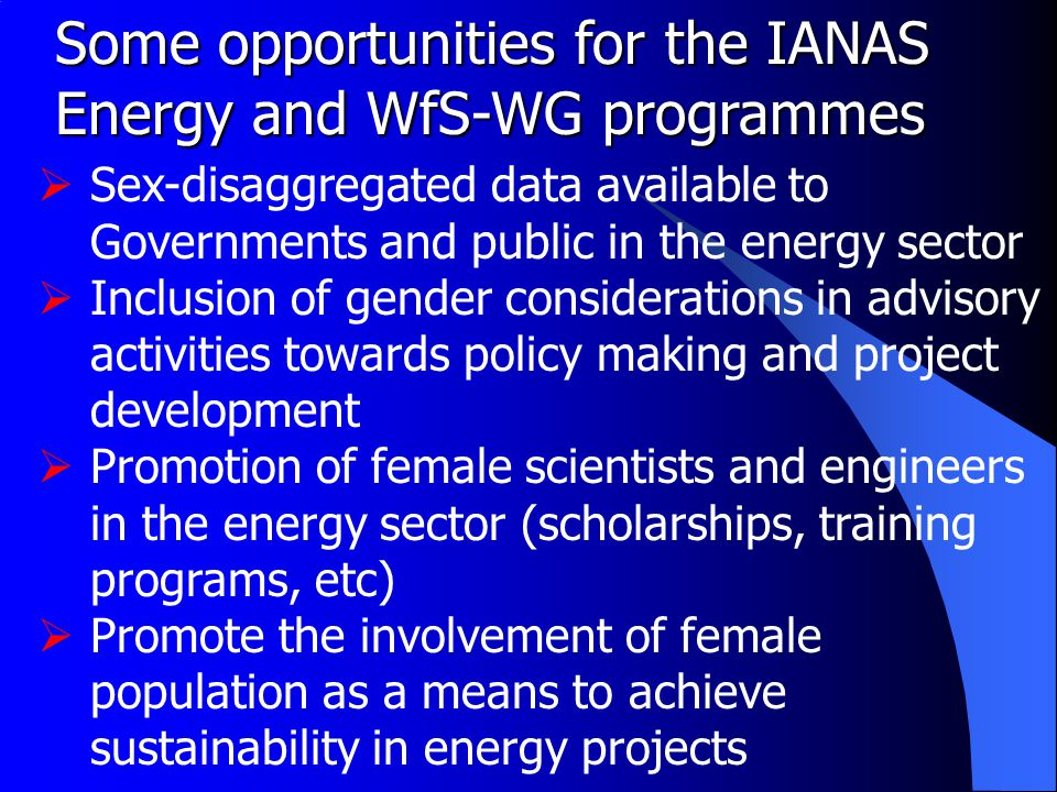 Some opportunities for the IANAS Energy and WfS-WG programmes  Sex-disaggregated data available to Governments and public in the energy sector  Inclusion of gender considerations in advisory activities towards policy making and project development  Promotion of female scientists and engineers in the energy sector (scholarships, training programs, etc)  Promote the involvement of female population as a means to achieve sustainability in energy projects