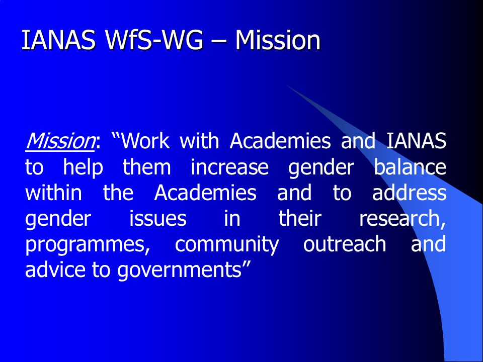 IANAS WfS-WG – Mission Mission: Work with Academies and IANAS to help them increase gender balance within the Academies and to address gender issues in their research, programmes, community outreach and advice to governments