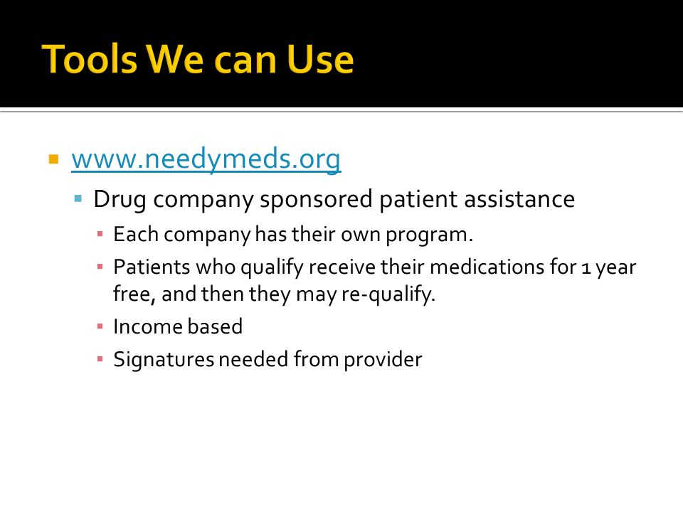  www.needymeds.org www.needymeds.org  Drug company sponsored patient assistance ▪ Each company has their own program.