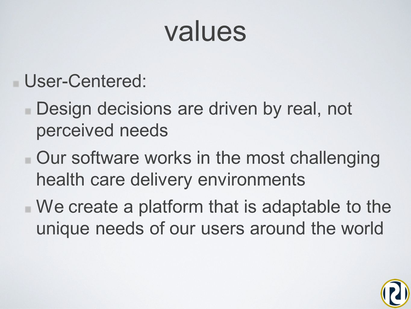 values User-Centered: Design decisions are driven by real, not perceived needs Our software works in the most challenging health care delivery environments We create a platform that is adaptable to the unique needs of our users around the world