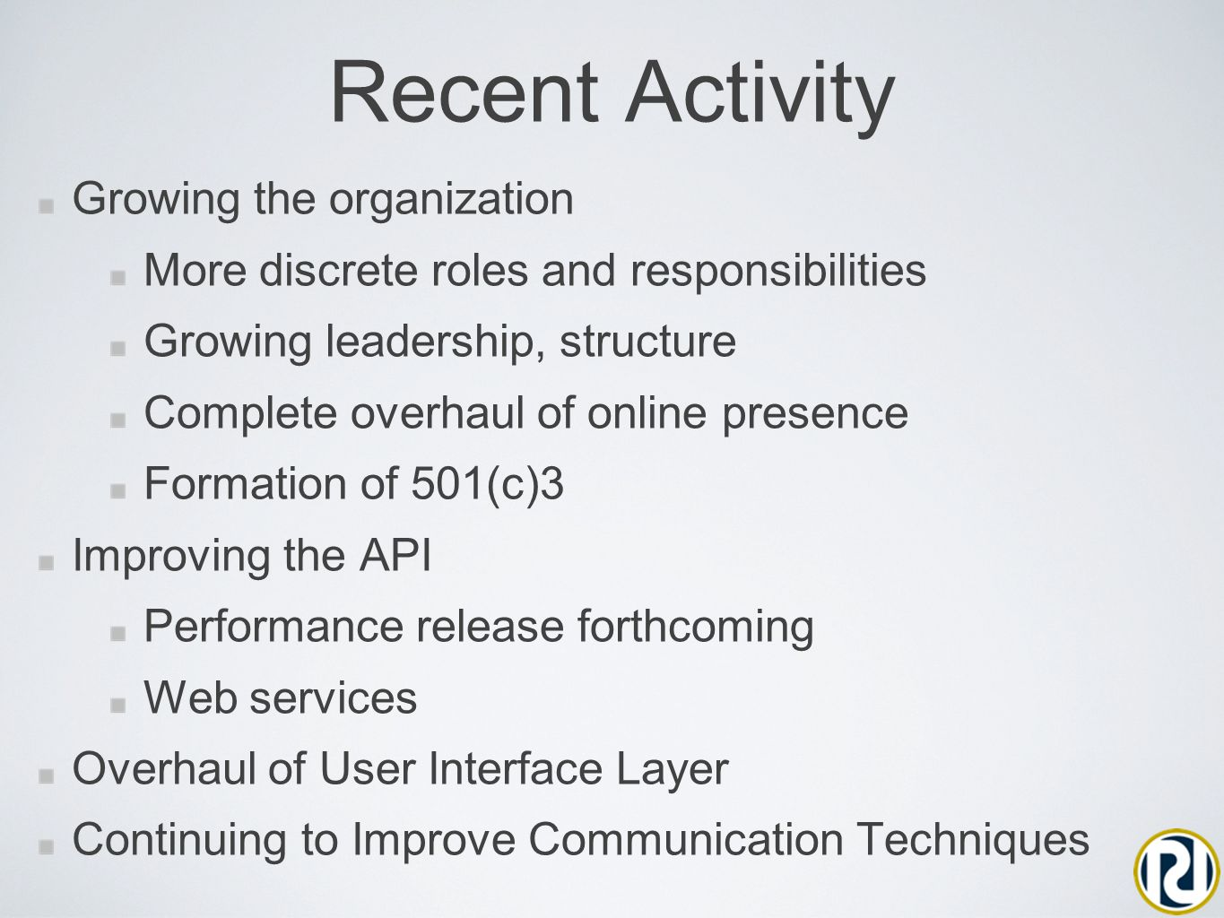 Recent Activity Growing the organization More discrete roles and responsibilities Growing leadership, structure Complete overhaul of online presence Formation of 501(c)3 Improving the API Performance release forthcoming Web services Overhaul of User Interface Layer Continuing to Improve Communication Techniques