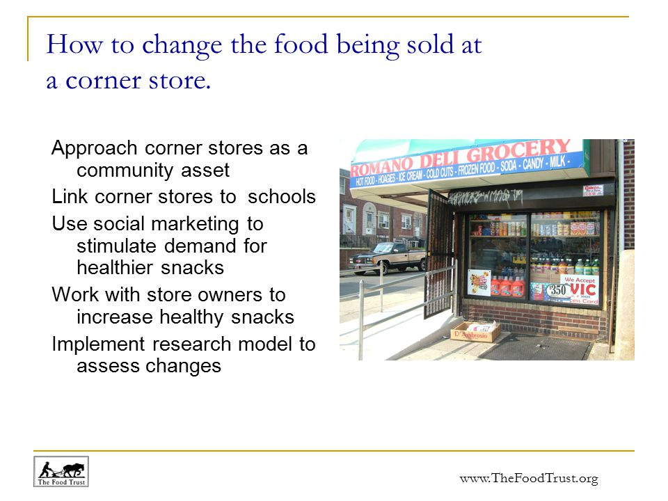www.TheFoodTrust.org Approach corner stores as a community asset Link corner stores to schools Use social marketing to stimulate demand for healthier snacks Work with store owners to increase healthy snacks Implement research model to assess changes How to change the food being sold at a corner store.