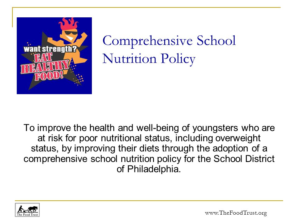 www.TheFoodTrust.org Comprehensive School Nutrition Policy To improve the health and well-being of youngsters who are at risk for poor nutritional status, including overweight status, by improving their diets through the adoption of a comprehensive school nutrition policy for the School District of Philadelphia.