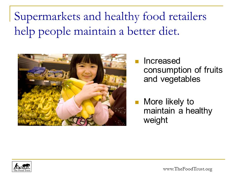 www.TheFoodTrust.org Supermarkets and healthy food retailers help people maintain a better diet. Increased consumption of fruits and vegetables More l