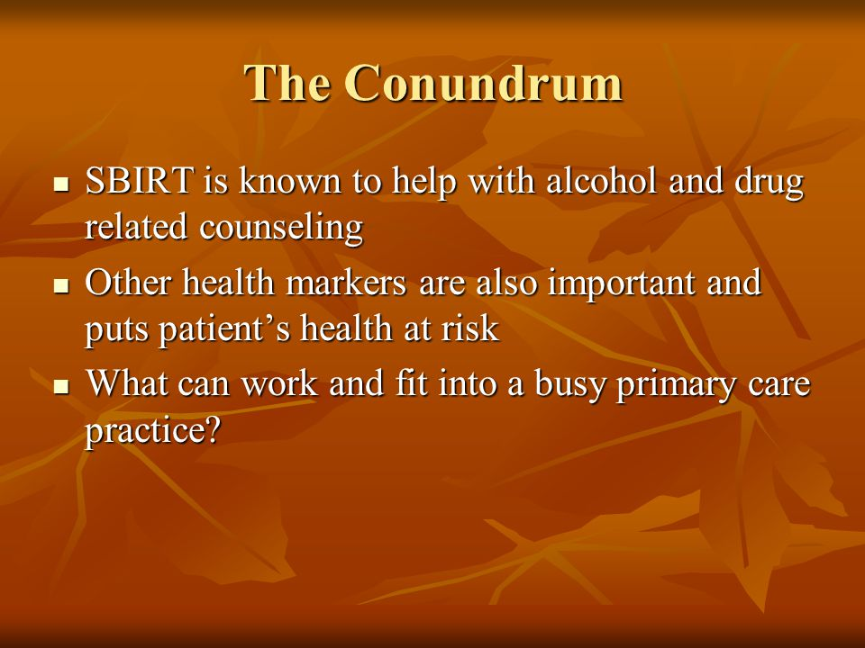 The Conundrum SBIRT is known to help with alcohol and drug related counseling SBIRT is known to help with alcohol and drug related counseling Other he