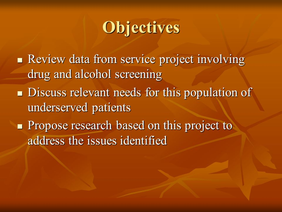 Objectives Review data from service project involving drug and alcohol screening Review data from service project involving drug and alcohol screening