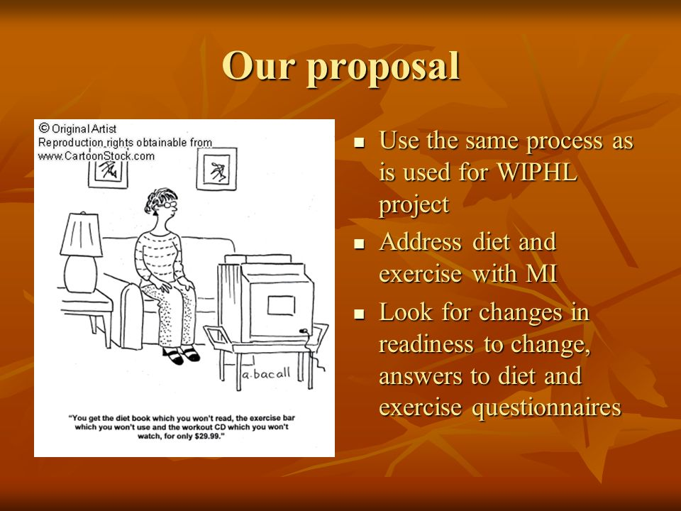 Our proposal Use the same process as is used for WIPHL project Use the same process as is used for WIPHL project Address diet and exercise with MI Add