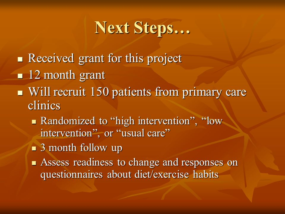 Next Steps… Received grant for this project Received grant for this project 12 month grant 12 month grant Will recruit 150 patients from primary care clinics Will recruit 150 patients from primary care clinics Randomized to high intervention , low intervention , or usual care Randomized to high intervention , low intervention , or usual care 3 month follow up 3 month follow up Assess readiness to change and responses on questionnaires about diet/exercise habits Assess readiness to change and responses on questionnaires about diet/exercise habits