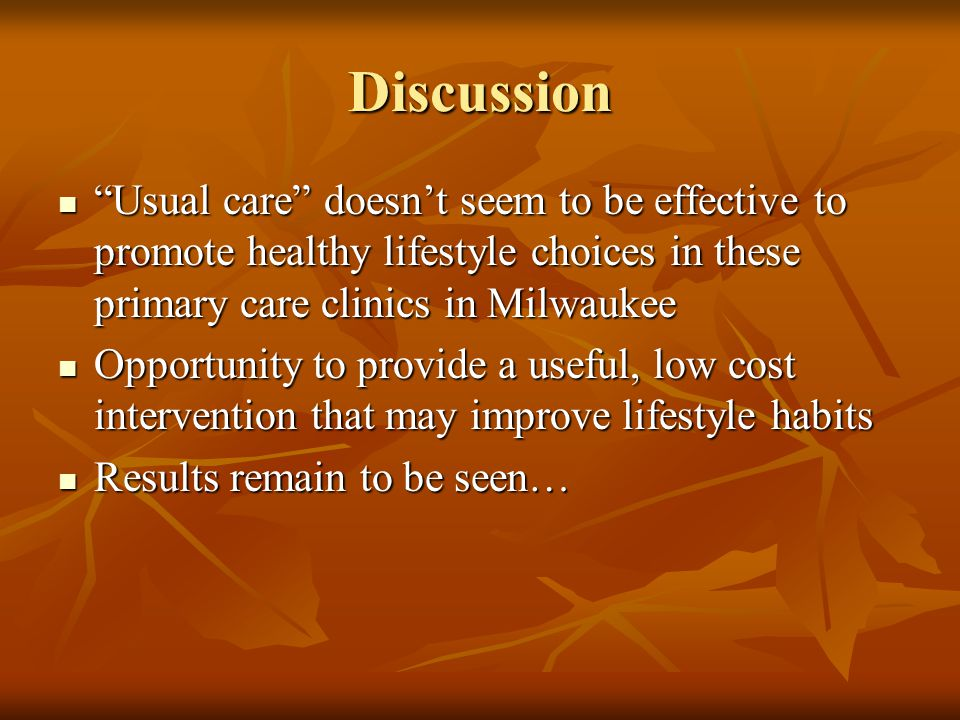 Discussion Usual care doesn't seem to be effective to promote healthy lifestyle choices in these primary care clinics in Milwaukee Usual care doesn't seem to be effective to promote healthy lifestyle choices in these primary care clinics in Milwaukee Opportunity to provide a useful, low cost intervention that may improve lifestyle habits Opportunity to provide a useful, low cost intervention that may improve lifestyle habits Results remain to be seen… Results remain to be seen…