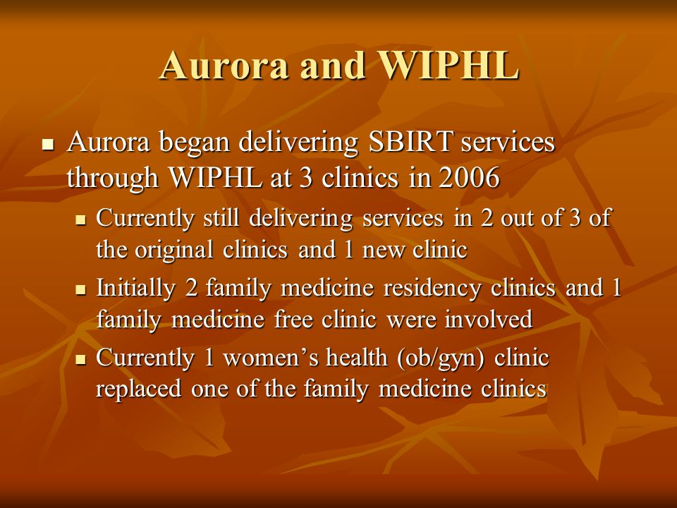 Aurora and WIPHL Aurora began delivering SBIRT services through WIPHL at 3 clinics in 2006 Aurora began delivering SBIRT services through WIPHL at 3 c