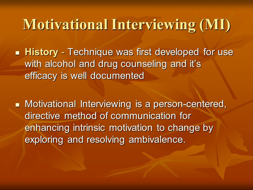 Motivational Interviewing (MI) History - Technique was first developed for use with alcohol and drug counseling and it's efficacy is well documented H