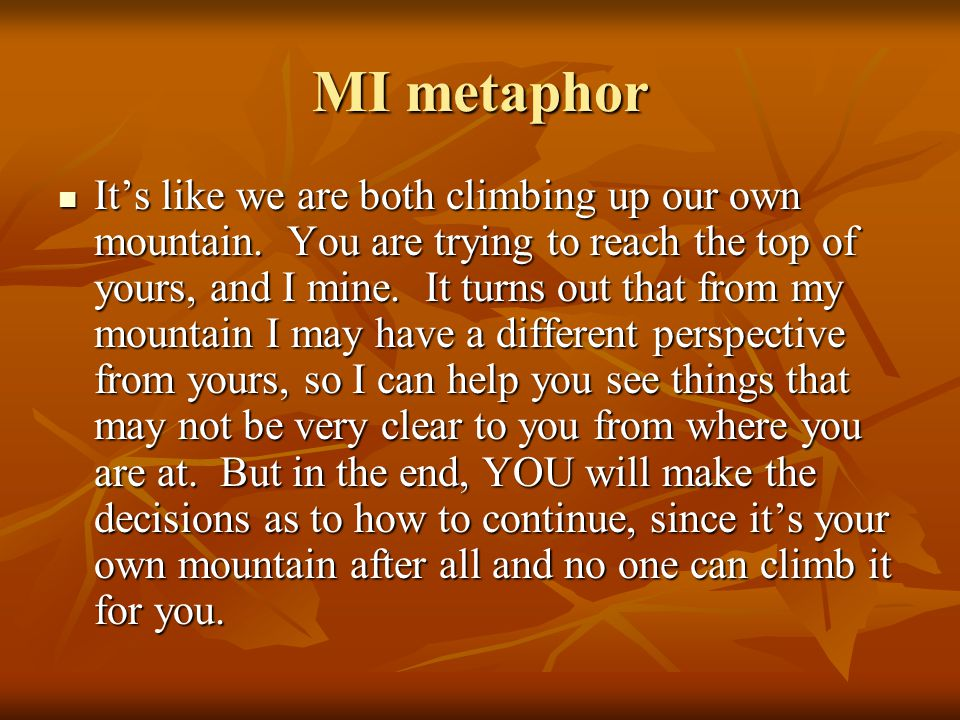 MI metaphor It's like we are both climbing up our own mountain. You are trying to reach the top of yours, and I mine. It turns out that from my mounta