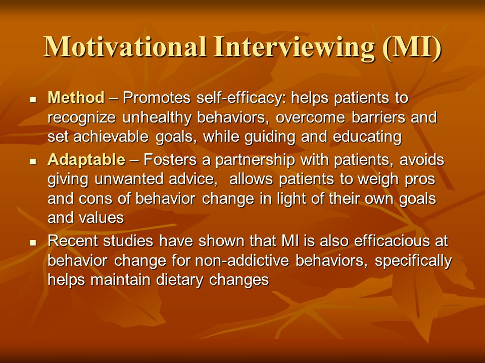 Motivational Interviewing (MI) Method – Promotes self-efficacy: helps patients to recognize unhealthy behaviors, overcome barriers and set achievable goals, while guiding and educating Method – Promotes self-efficacy: helps patients to recognize unhealthy behaviors, overcome barriers and set achievable goals, while guiding and educating Adaptable – Fosters a partnership with patients, avoids giving unwanted advice, allows patients to weigh pros and cons of behavior change in light of their own goals and values Adaptable – Fosters a partnership with patients, avoids giving unwanted advice, allows patients to weigh pros and cons of behavior change in light of their own goals and values Recent studies have shown that MI is also efficacious at behavior change for non-addictive behaviors, specifically helps maintain dietary changes Recent studies have shown that MI is also efficacious at behavior change for non-addictive behaviors, specifically helps maintain dietary changes