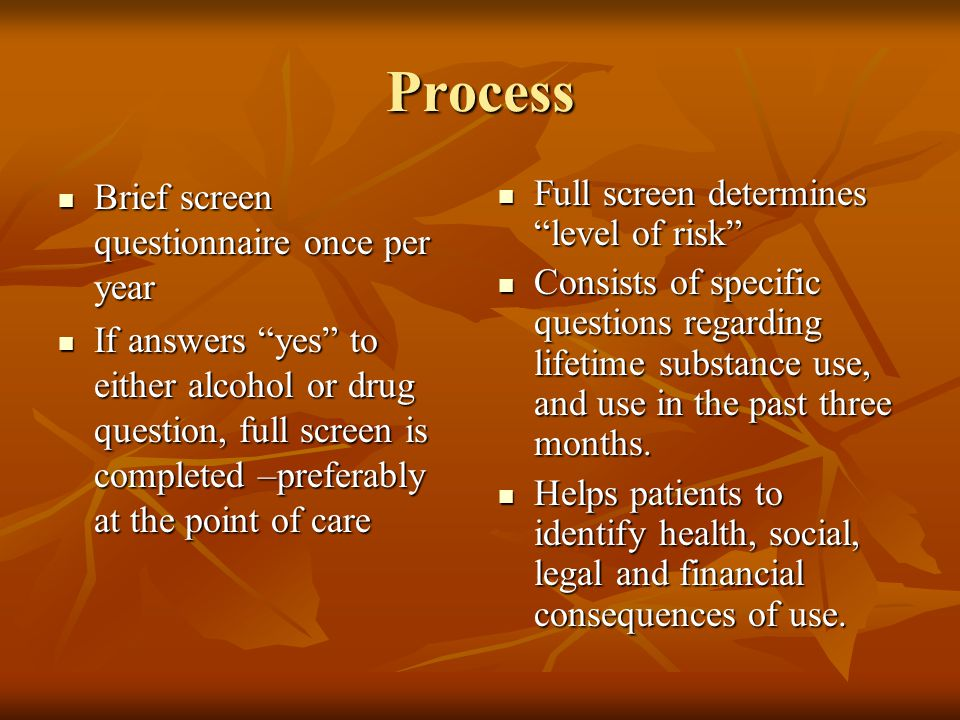 "Process Brief screen questionnaire once per year Brief screen questionnaire once per year If answers ""yes"" to either alcohol or drug question, full sc"