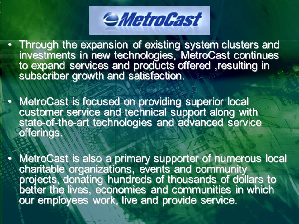 Through the expansion of existing system clusters and investments in new technologies, MetroCast continues to expand services and products offered,resulting in subscriber growth and satisfaction.Through the expansion of existing system clusters and investments in new technologies, MetroCast continues to expand services and products offered,resulting in subscriber growth and satisfaction.