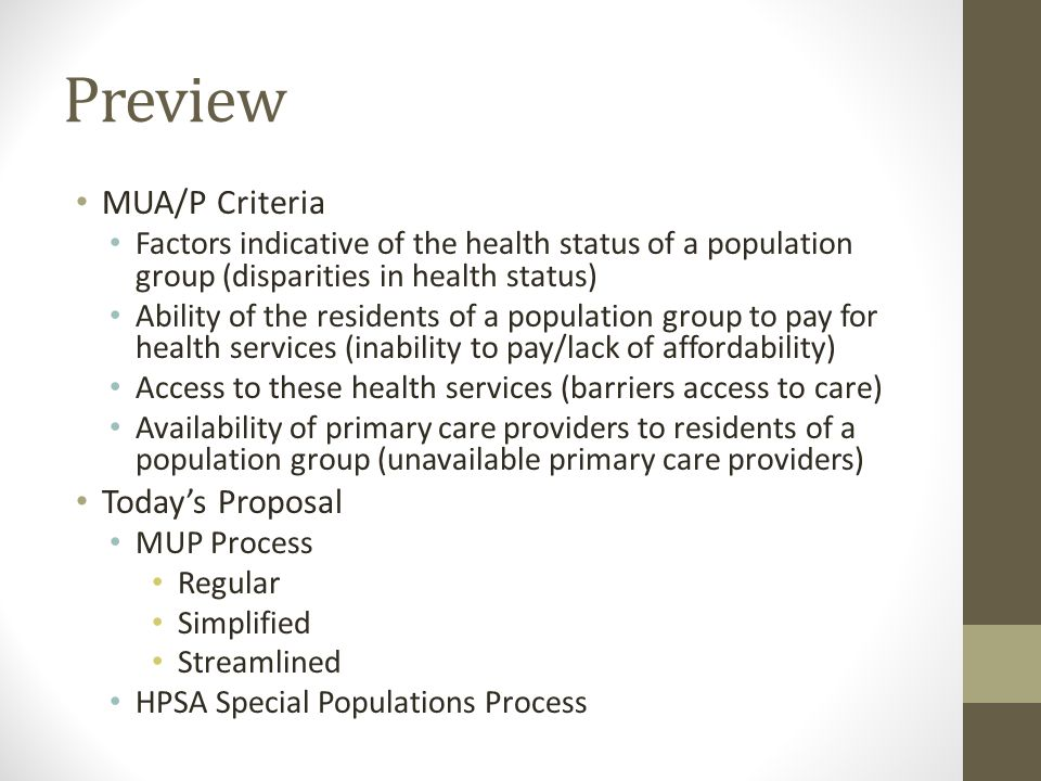Preview MUA/P Criteria Factors indicative of the health status of a population group (disparities in health status) Ability of the residents of a population group to pay for health services (inability to pay/lack of affordability) Access to these health services (barriers access to care) Availability of primary care providers to residents of a population group (unavailable primary care providers) Today's Proposal MUP Process Regular Simplified Streamlined HPSA Special Populations Process