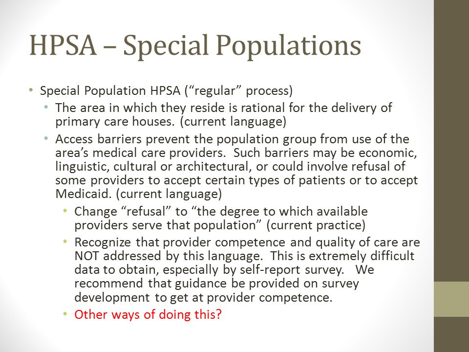HPSA – Special Populations Special Population HPSA ( regular process) The area in which they reside is rational for the delivery of primary care houses.