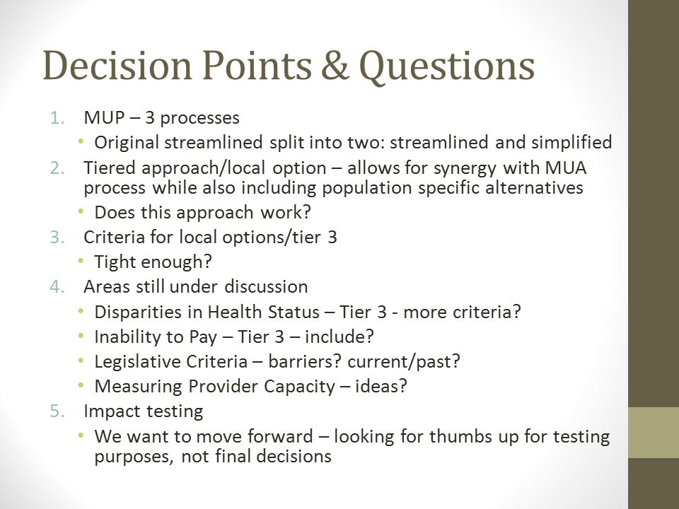 Decision Points & Questions 1.MUP – 3 processes Original streamlined split into two: streamlined and simplified 2.Tiered approach/local option – allows for synergy with MUA process while also including population specific alternatives Does this approach work.
